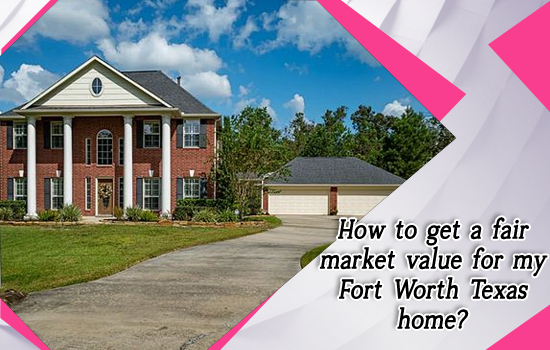 How to get a fair market value for my Fort Worth Texas home?