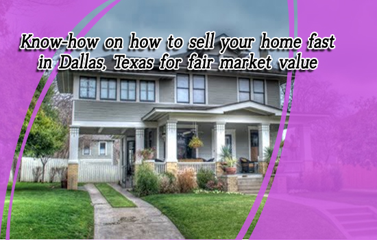 Know-how on how to sell your home fast in Dallas, Texas for fair market value