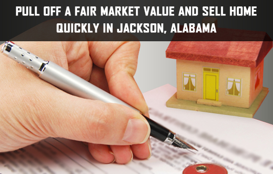 Pull off a fair market value and sell home quickly in Jackson, Alabama